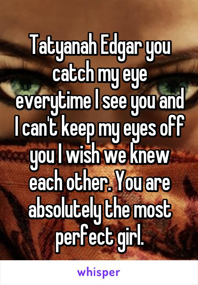 Tatyanah Edgar you catch my eye everytime I see you and I can't keep my eyes off you I wish we knew each other. You are absolutely the most perfect girl.