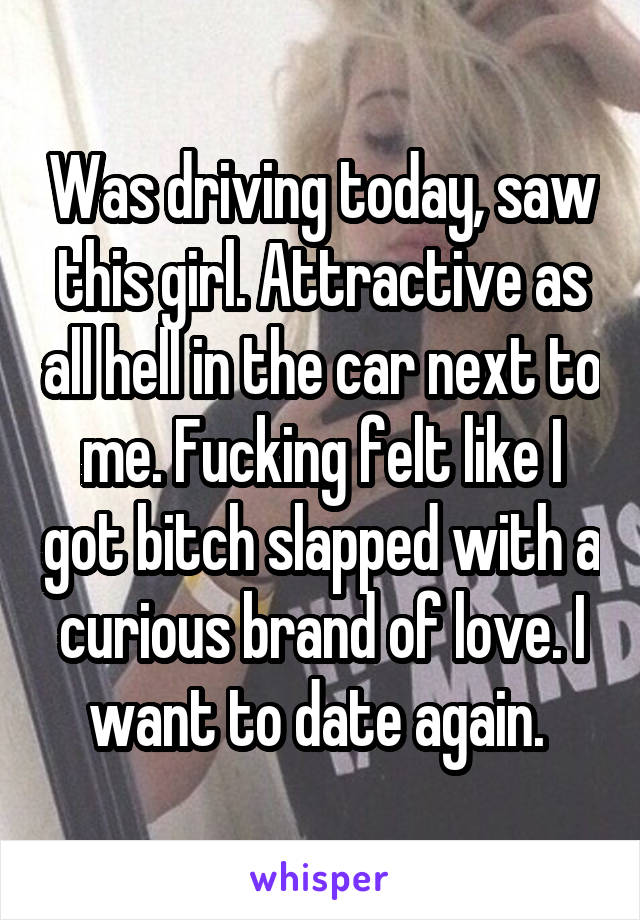 Was driving today, saw this girl. Attractive as all hell in the car next to me. Fucking felt like I got bitch slapped with a curious brand of love. I want to date again.