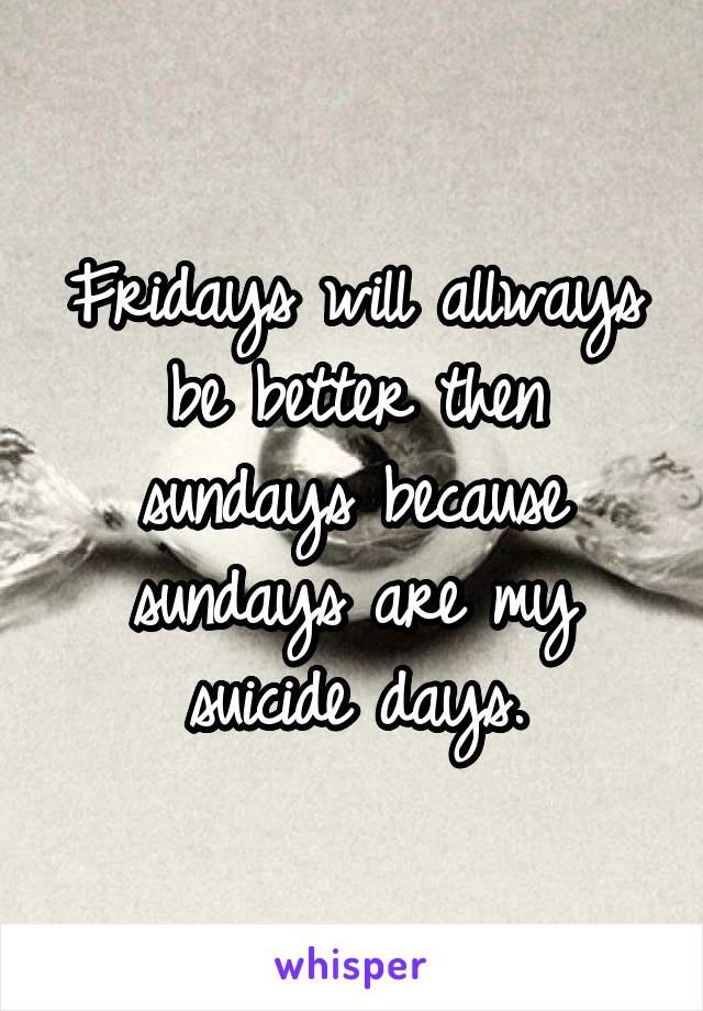 Fridays will allways be better then sundays because sundays are my suicide days.