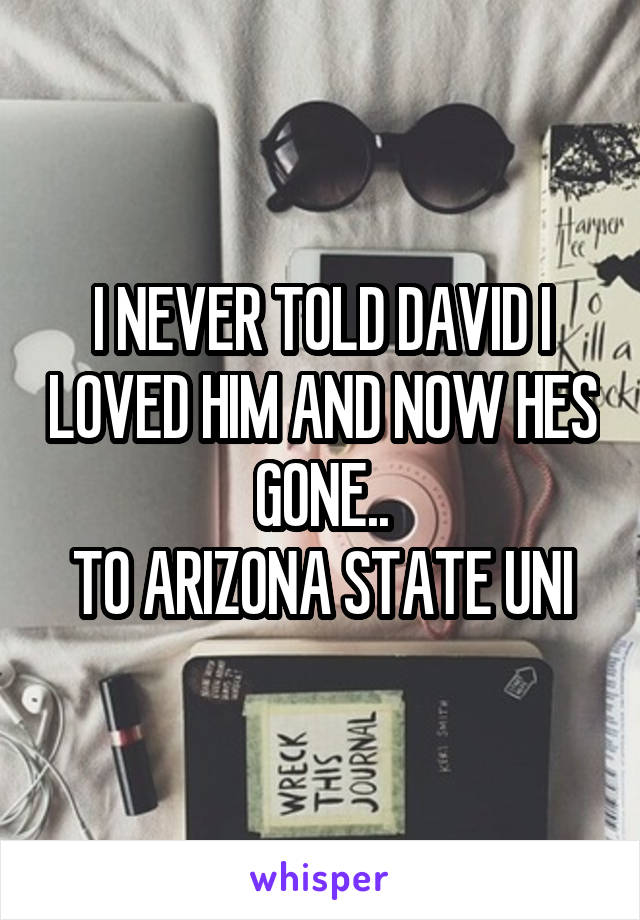 I NEVER TOLD DAVID I LOVED HIM AND NOW HES GONE.. TO ARIZONA STATE UNI