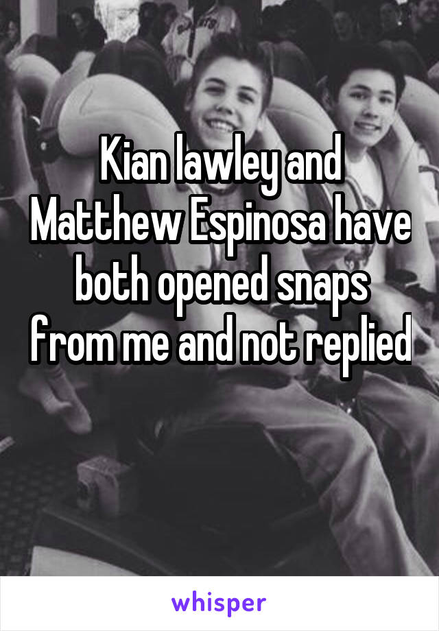 Kian lawley and Matthew Espinosa have both opened snaps from me and not replied