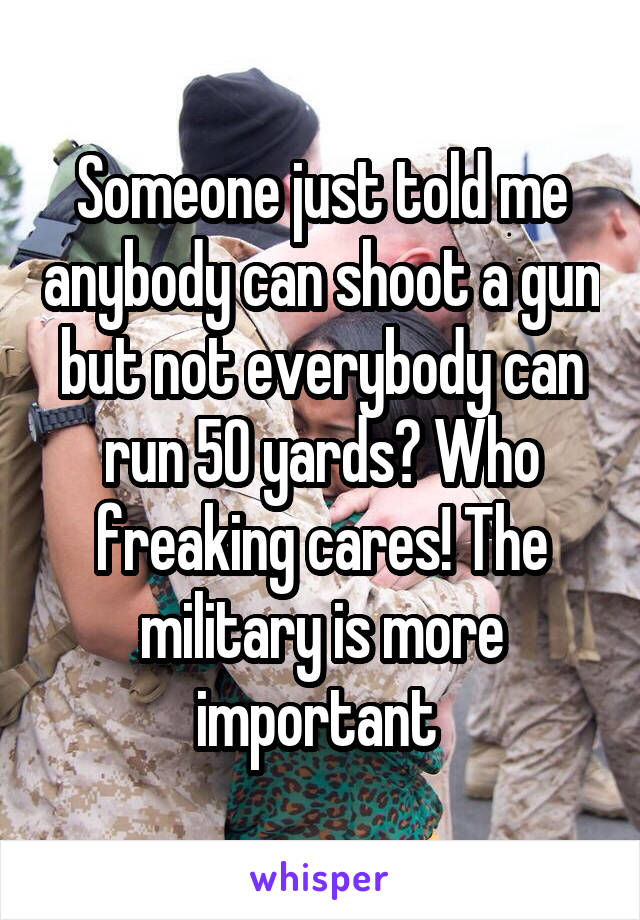 Someone just told me anybody can shoot a gun but not everybody can run 50 yards? Who freaking cares! The military is more important