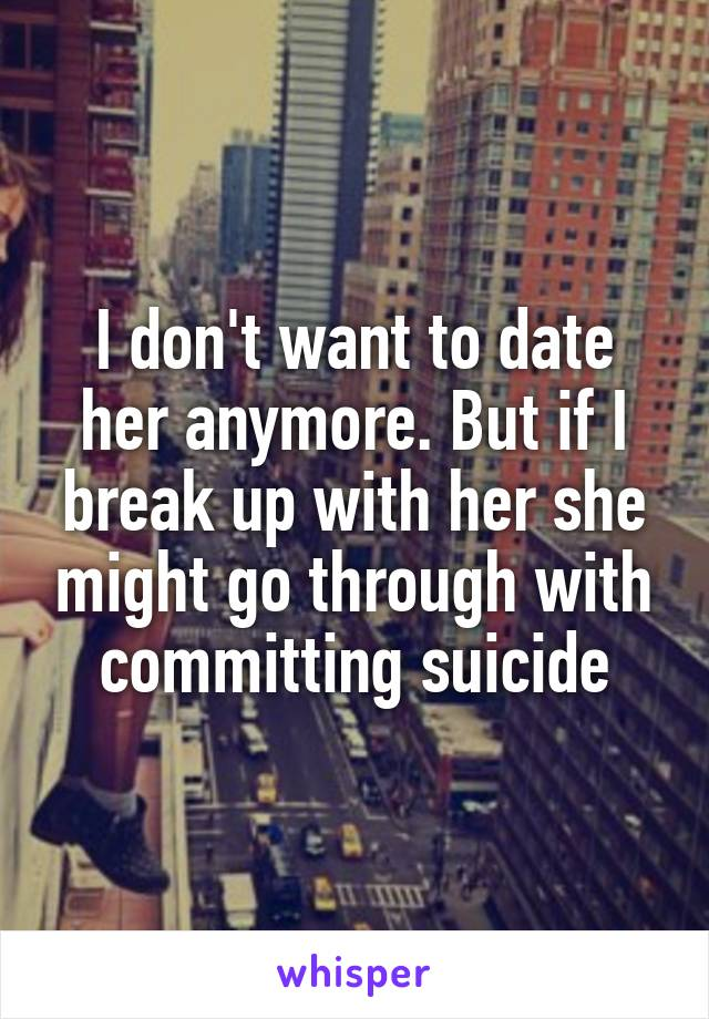 I don't want to date her anymore. But if I break up with her she might go through with committing suicide
