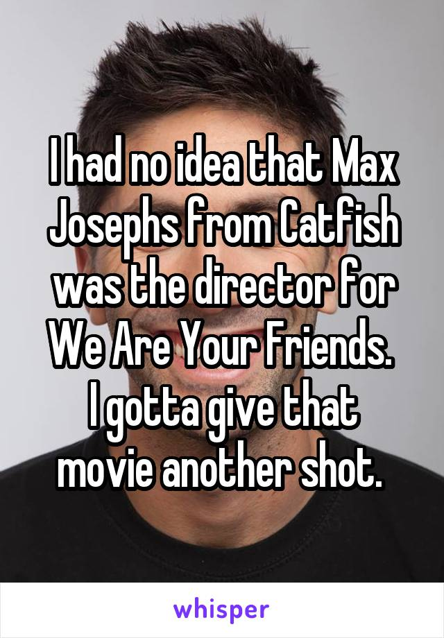 I had no idea that Max Josephs from Catfish was the director for We Are Your Friends.  I gotta give that movie another shot.