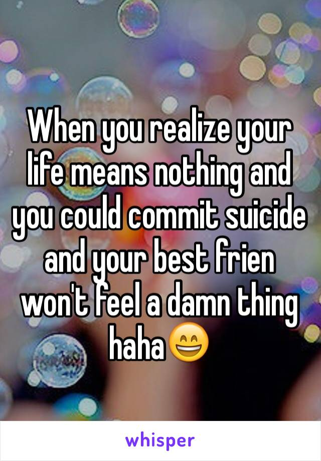 When you realize your life means nothing and you could commit suicide and your best frien won't feel a damn thing haha😄