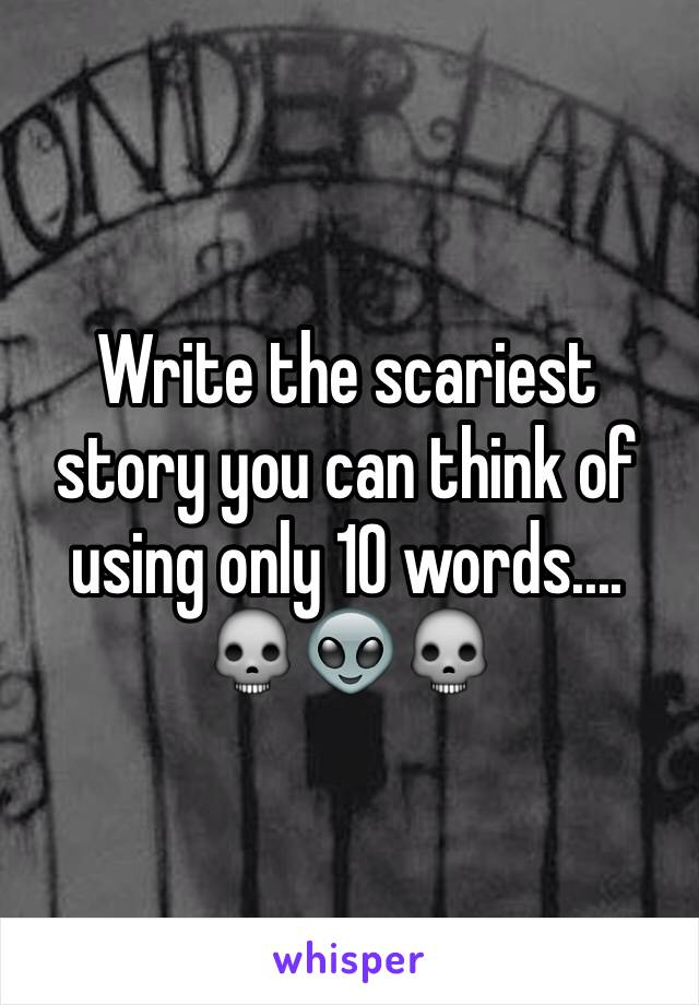 Write the scariest story you can think of using only 10 words.... 💀👽💀
