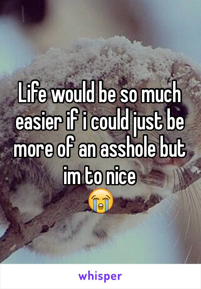 Life would be so much easier if i could just be more of an asshole but im to nice 😭