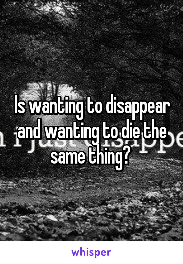 Is wanting to disappear and wanting to die the same thing?