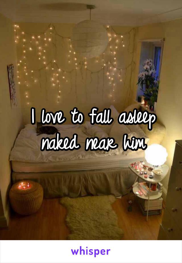 I love to fall asleep naked near him