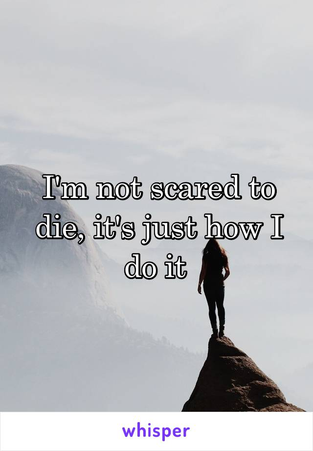I'm not scared to die, it's just how I do it
