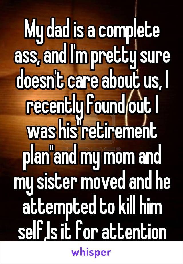 "My dad is a complete ass, and I'm pretty sure doesn't care about us, I recently found out I was his""retirement plan""and my mom and my sister moved and he attempted to kill him self,Is it for attention"