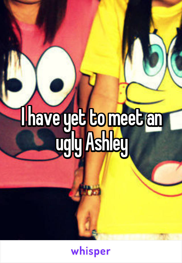 I have yet to meet an ugly Ashley