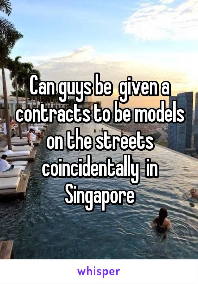 Can guys be  given a contracts to be models on the streets coincidentally  in Singapore