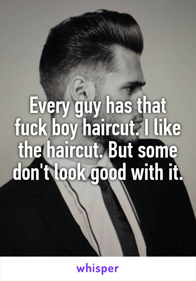 Every guy has that fuck boy haircut. I like the haircut. But some don't look good with it.