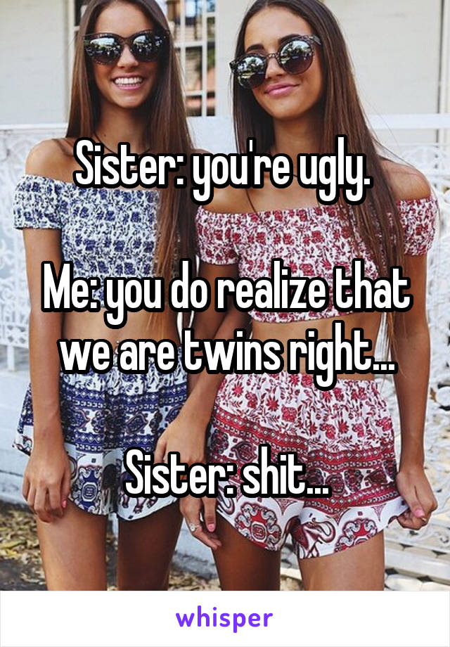 Sister: you're ugly.   Me: you do realize that we are twins right...  Sister: shit...