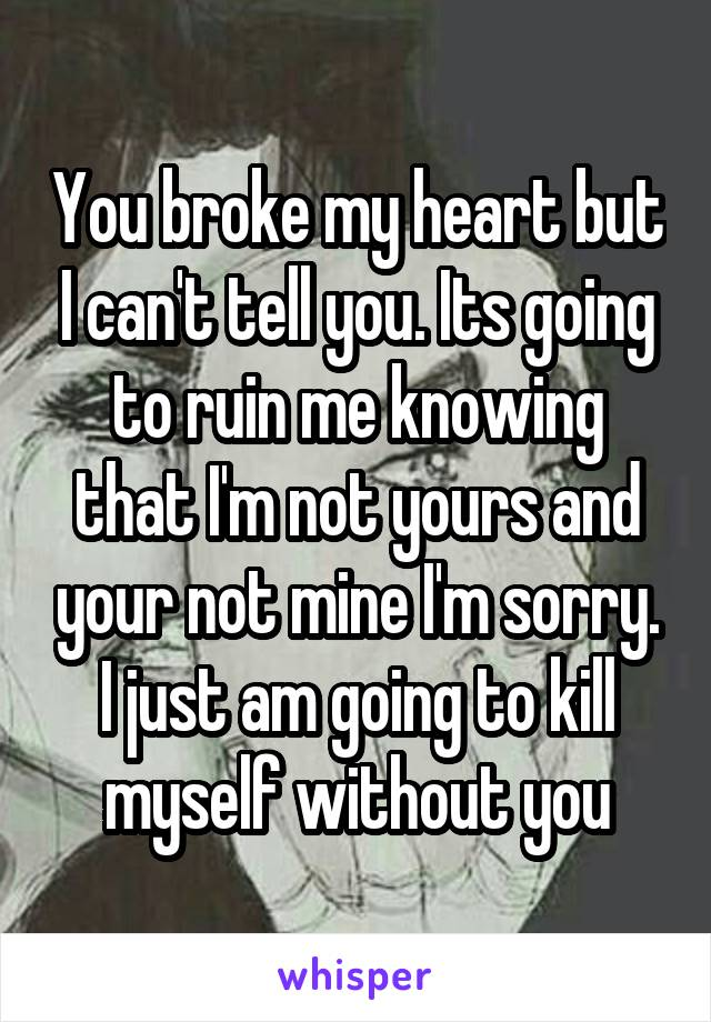 You broke my heart but I can't tell you. Its going to ruin me knowing that I'm not yours and your not mine I'm sorry. I just am going to kill myself without you