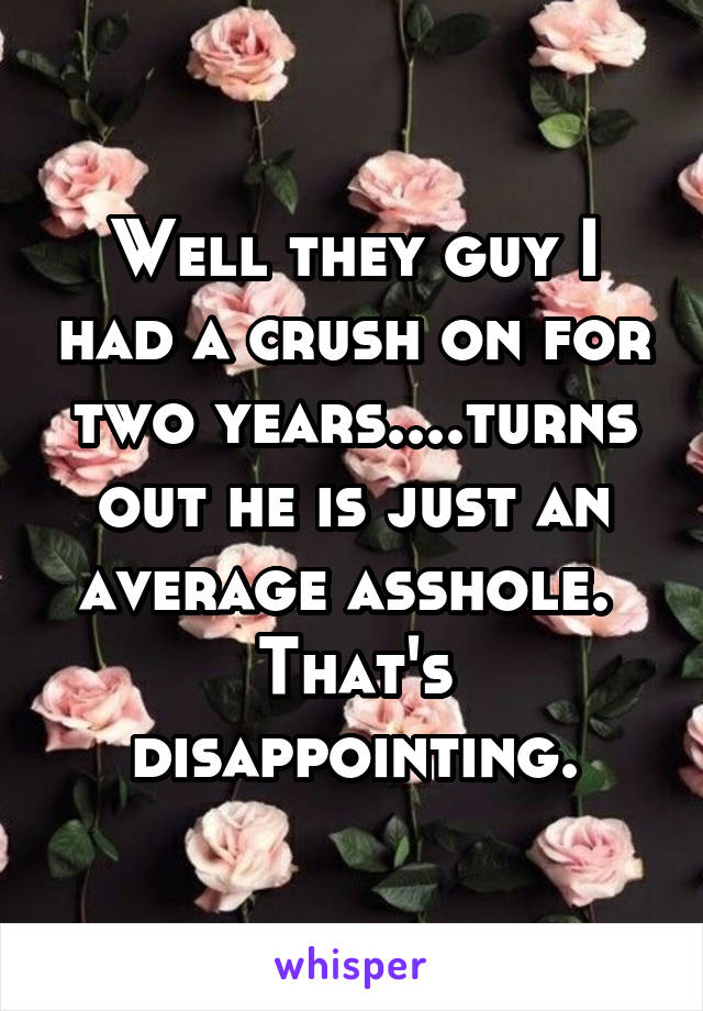 Well they guy I had a crush on for two years....turns out he is just an average asshole.  That's disappointing.