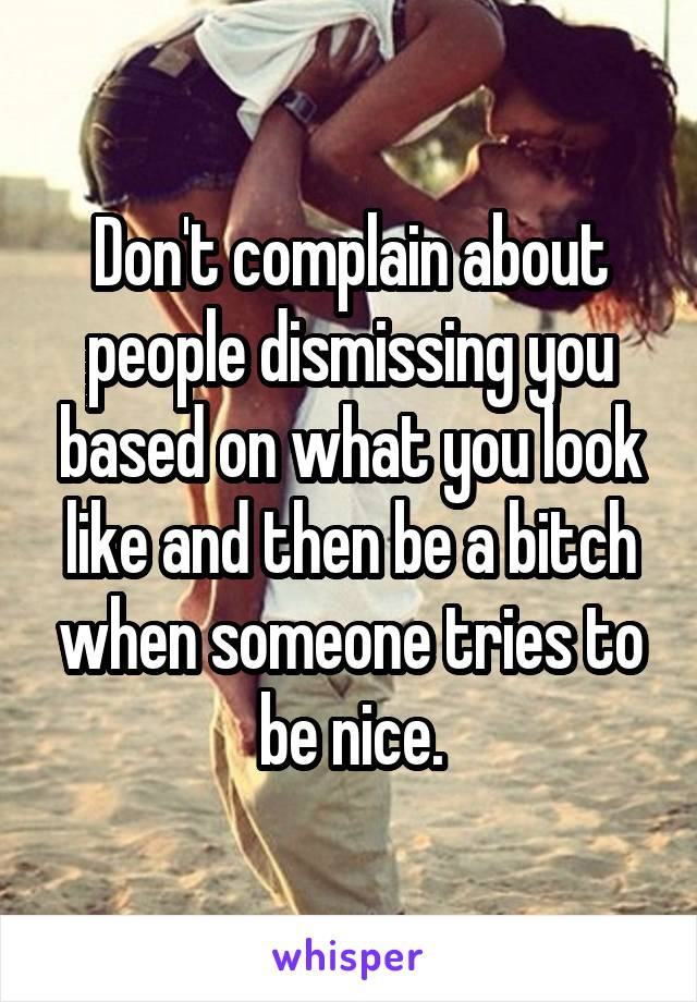Don't complain about people dismissing you based on what you look like and then be a bitch when someone tries to be nice.