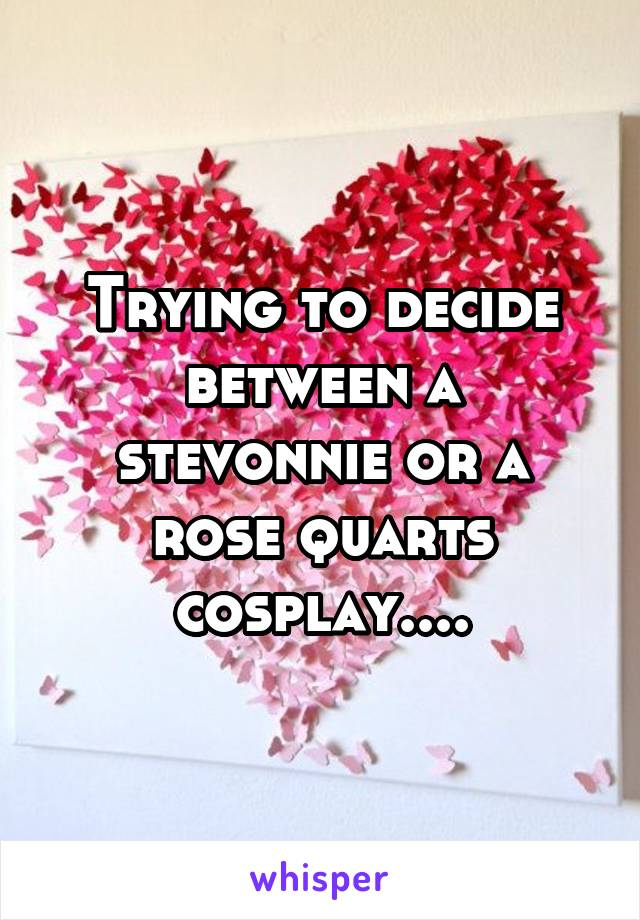 Trying to decide between a stevonnie or a rose quarts cosplay....
