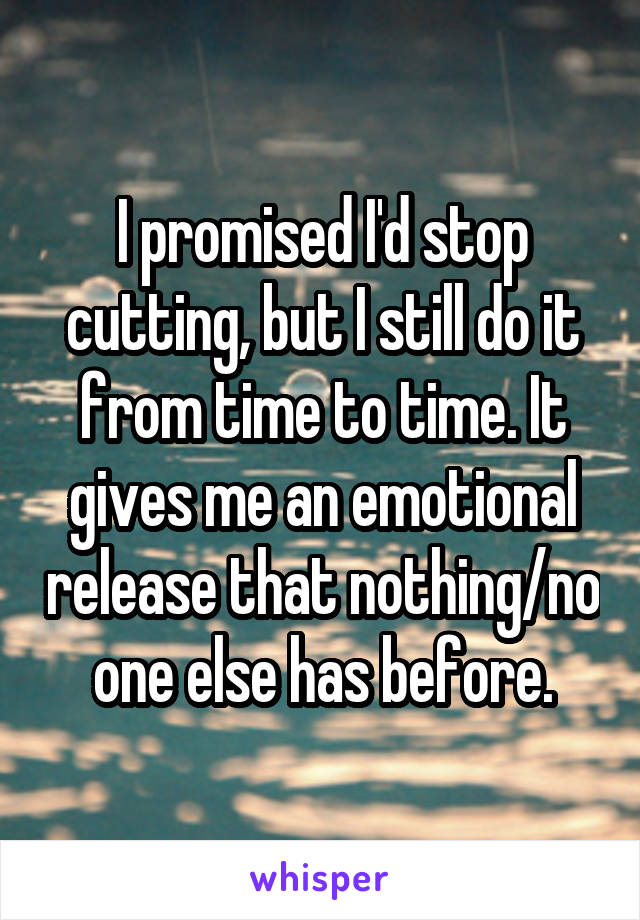 I promised I'd stop cutting, but I still do it from time to time. It gives me an emotional release that nothing/no one else has before.