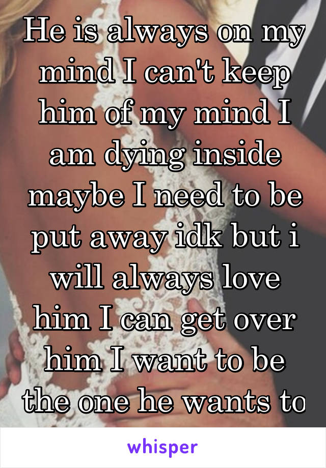 He is always on my mind I can't keep him of my mind I am dying inside maybe I need to be put away idk but i will always love him I can get over him I want to be the one he wants to marry