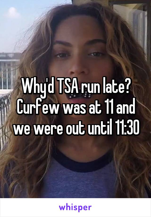 Why'd TSA run late? Curfew was at 11 and we were out until 11:30
