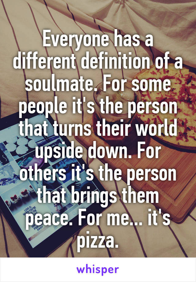 Everyone has a different definition of a soulmate. For some people it's the person that turns their world upside down. For others it's the person that brings them peace. For me... it's pizza.