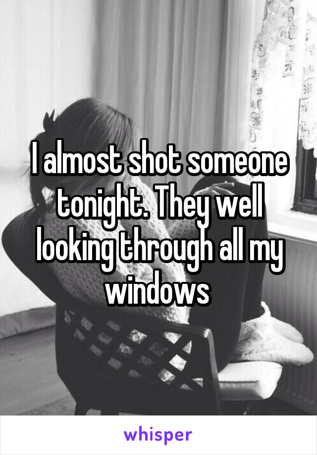 I almost shot someone tonight. They well looking through all my windows