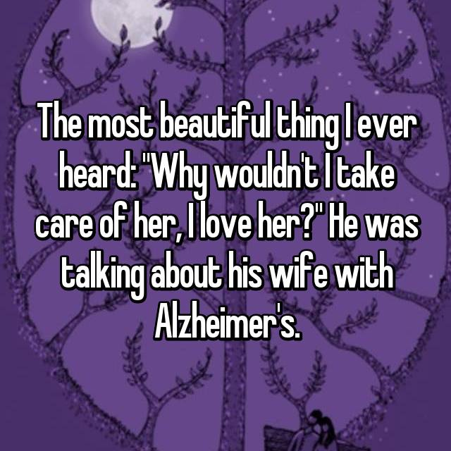 """The most beautiful thing I ever heard: """"Why wouldn't I take care of her, I love her?"""" He was talking about his wife with Alzheimer's."""