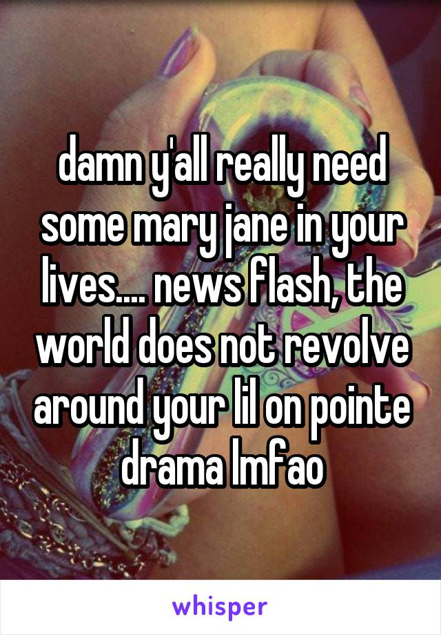 damn y'all really need some mary jane in your lives.... news flash, the world does not revolve around your lil on pointe drama lmfao