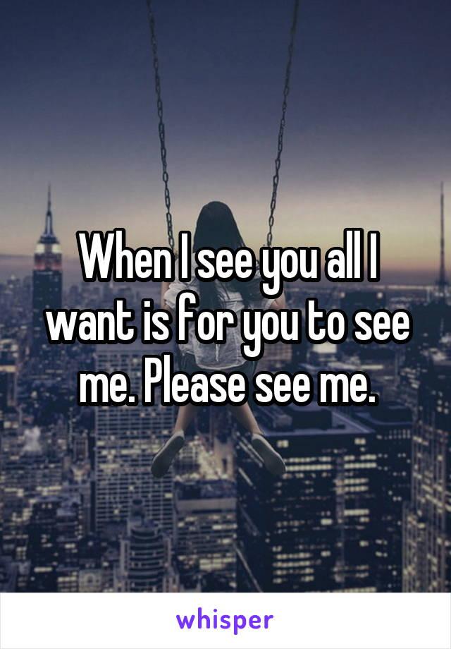When I see you all I want is for you to see me. Please see me.