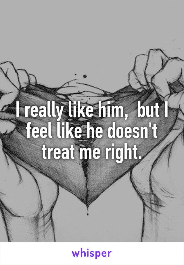 I really like him,  but I feel like he doesn't treat me right.