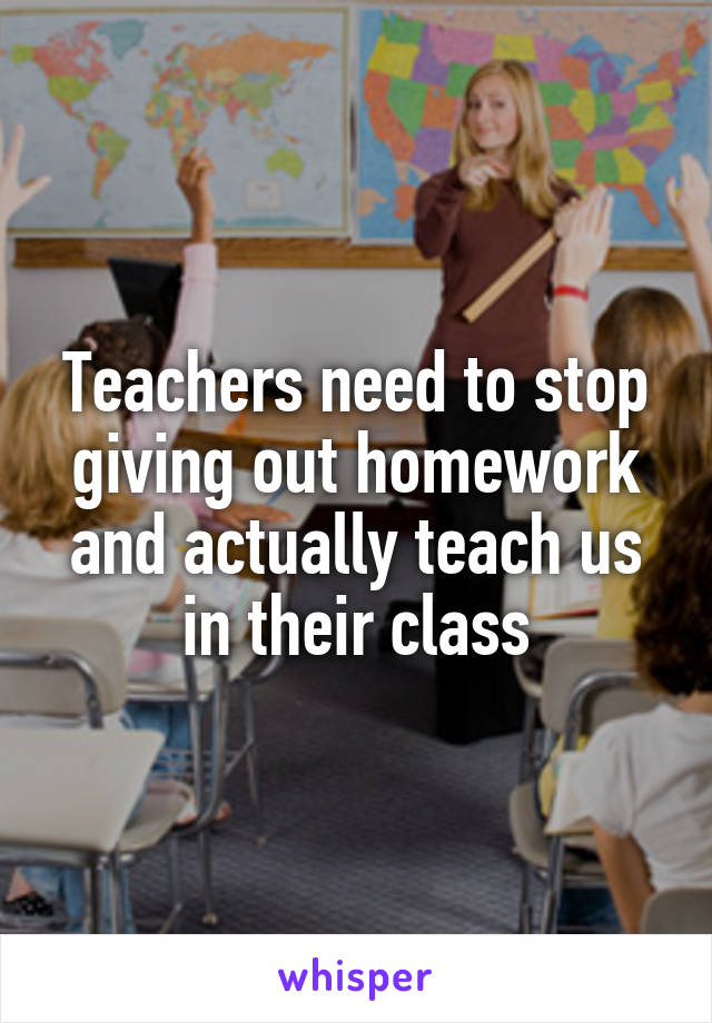 Teachers need to stop giving out homework and actually teach us in their class