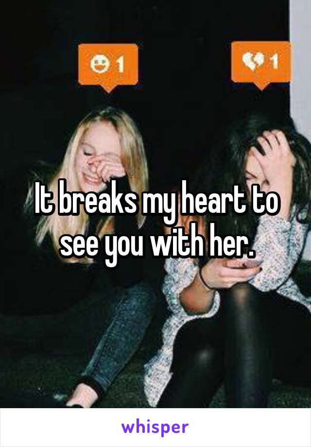 It breaks my heart to see you with her.