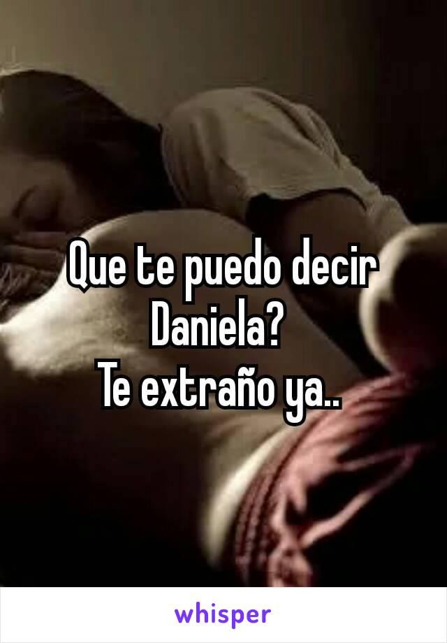 Que te puedo decir Daniela?  Te extraño ya..
