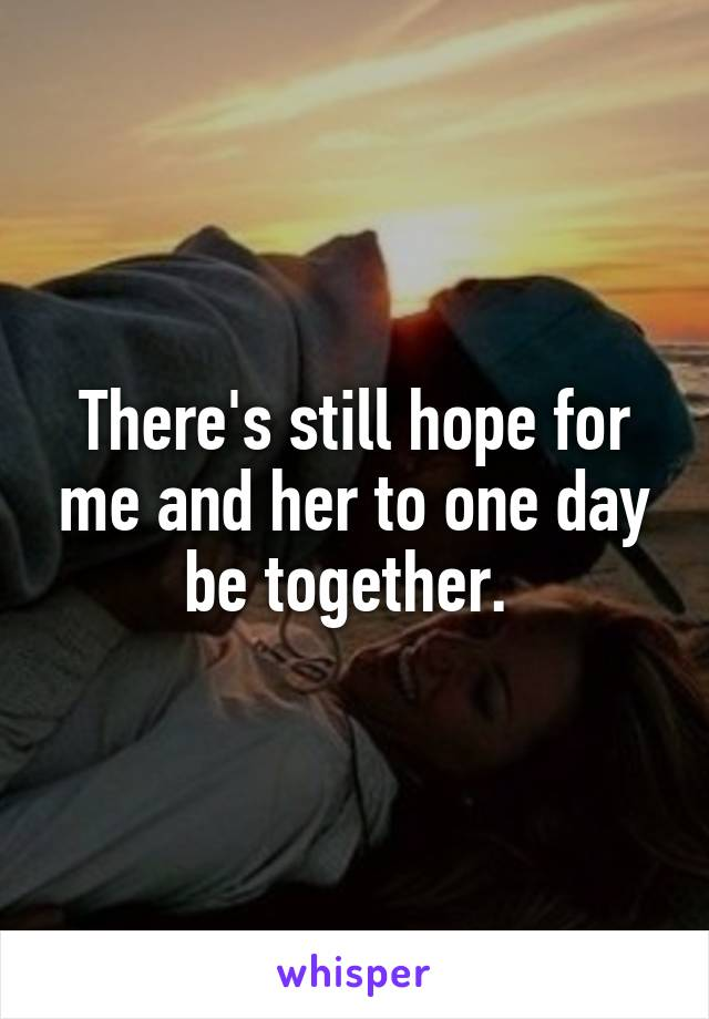 There's still hope for me and her to one day be together.