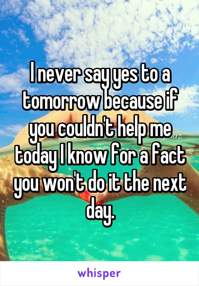 I never say yes to a tomorrow because if you couldn't help me today I know for a fact you won't do it the next day.