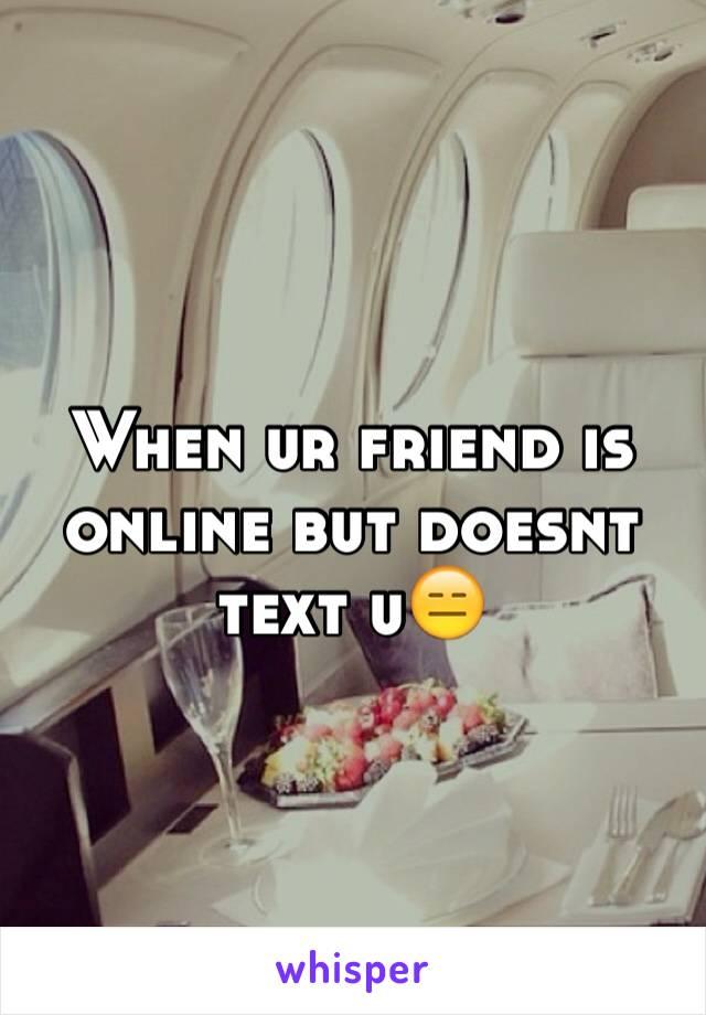 When ur friend is online but doesnt text u😑