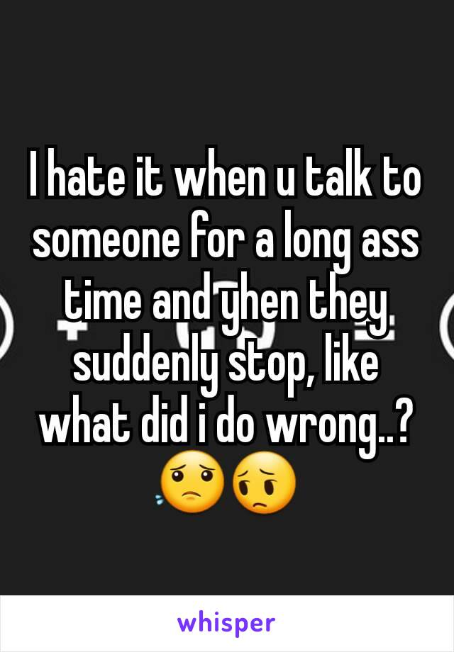 I hate it when u talk to someone for a long ass time and yhen they suddenly stop, like what did i do wrong..? 😟😔