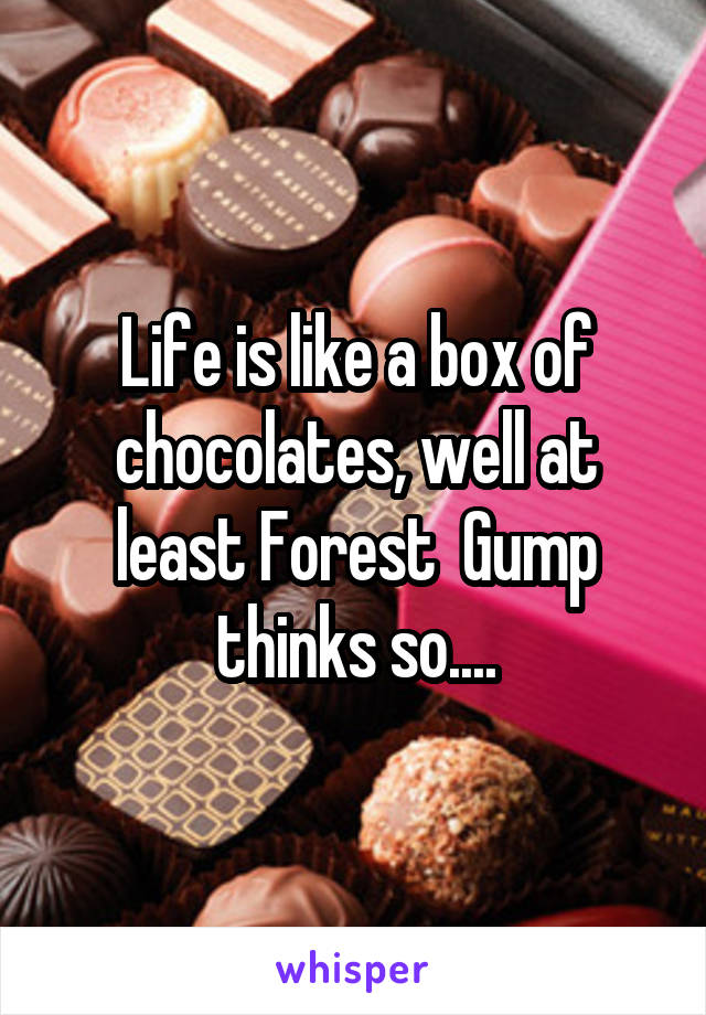 Life is like a box of chocolates, well at least Forest  Gump thinks so....