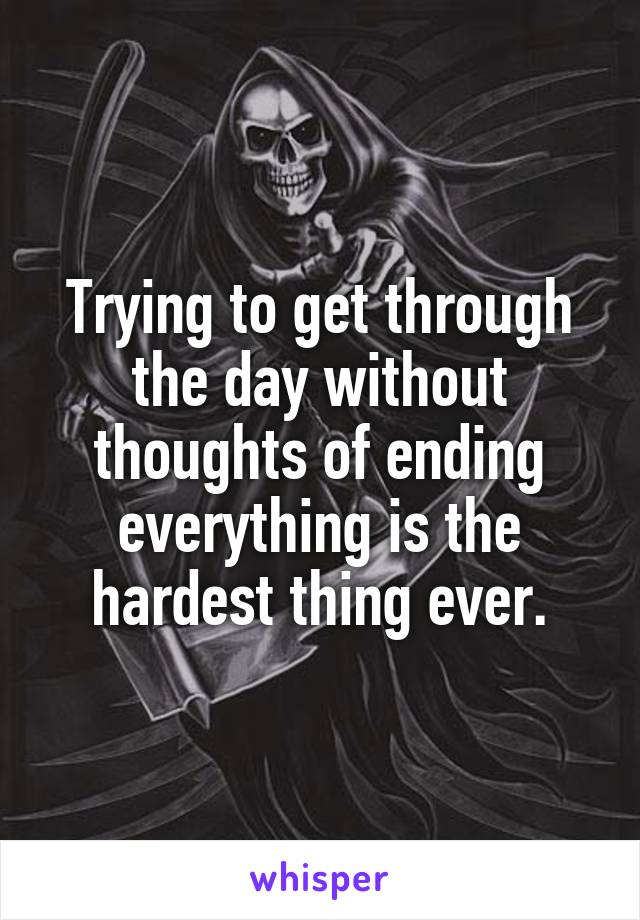 Trying to get through the day without thoughts of ending everything is the hardest thing ever.