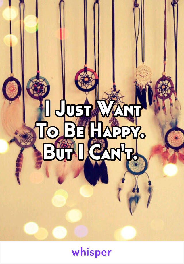 I Just Want To Be Happy.  But I Can't.