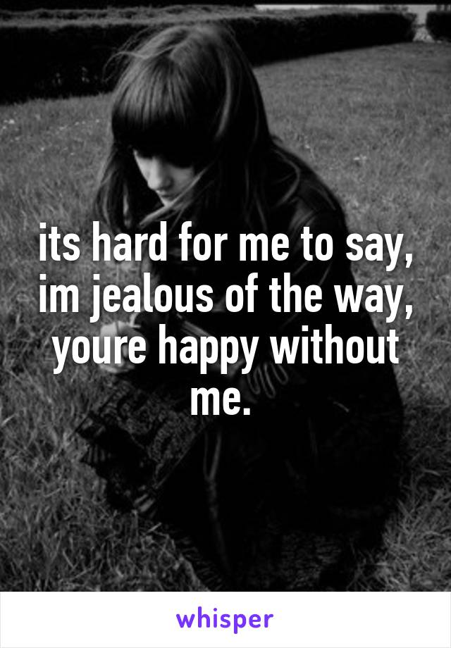 its hard for me to say, im jealous of the way, youre happy without me.