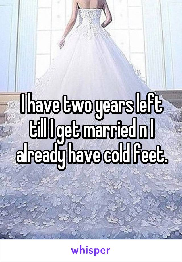 I have two years left till I get married n I already have cold feet.