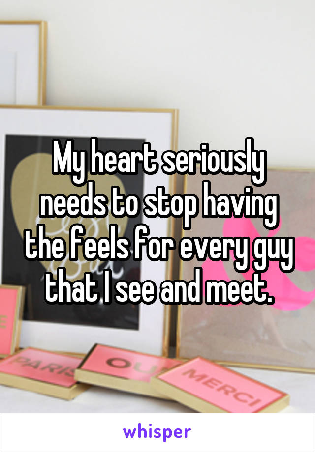 My heart seriously needs to stop having the feels for every guy that I see and meet.