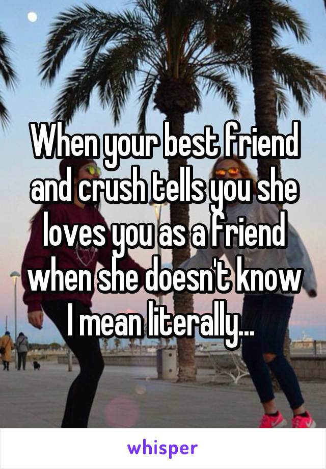 When your best friend and crush tells you she loves you as a friend when she doesn't know I mean literally...