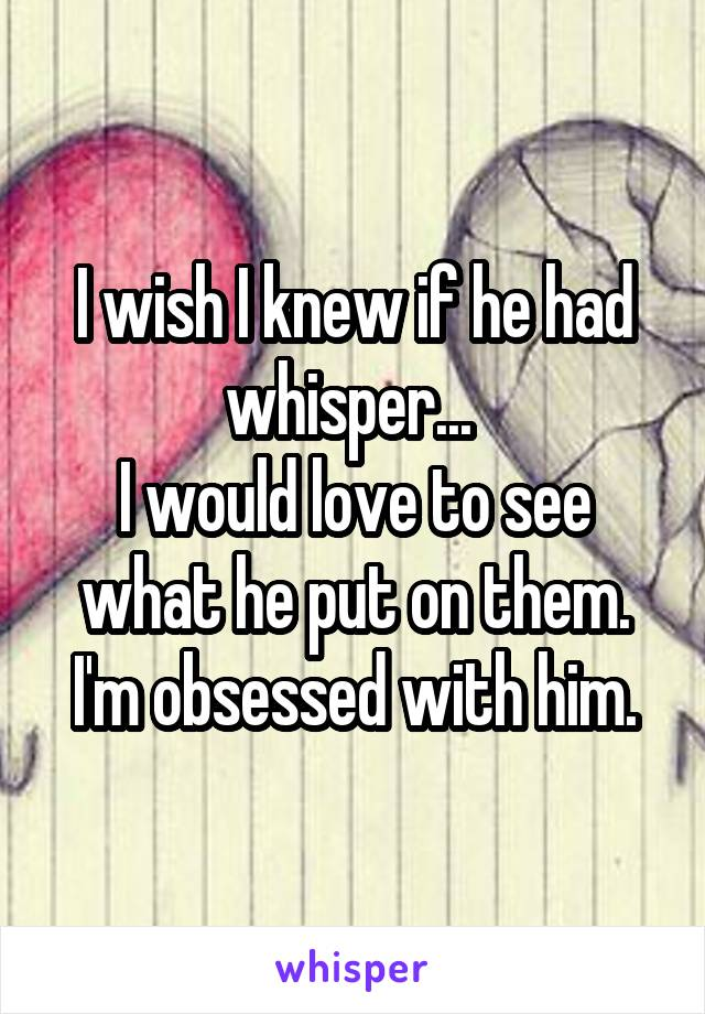 I wish I knew if he had whisper...  I would love to see what he put on them. I'm obsessed with him.
