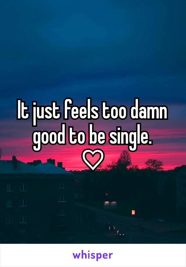 It just feels too damn good to be single. ♡
