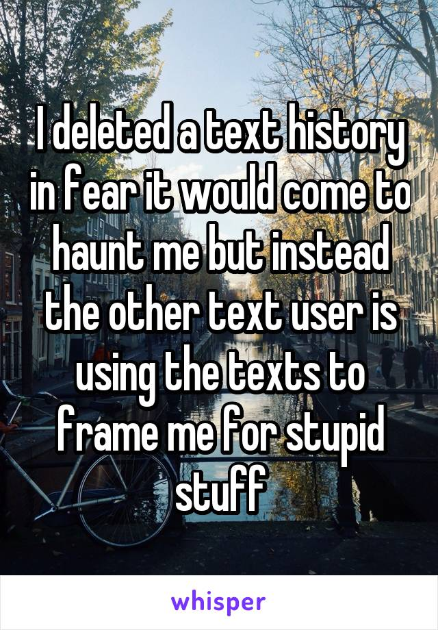 I deleted a text history in fear it would come to haunt me but instead the other text user is using the texts to frame me for stupid stuff