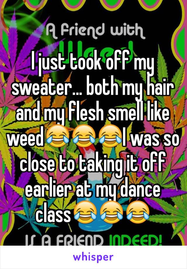 I just took off my sweater... both my hair and my flesh smell like weed😂😂😂I was so close to taking it off earlier at my dance class😂😂😂